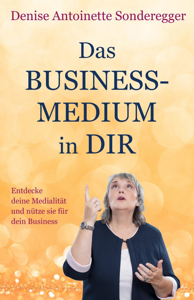 Denise Antoinette Sonderegger: Das BUSINESS-MEDIUM in Dir