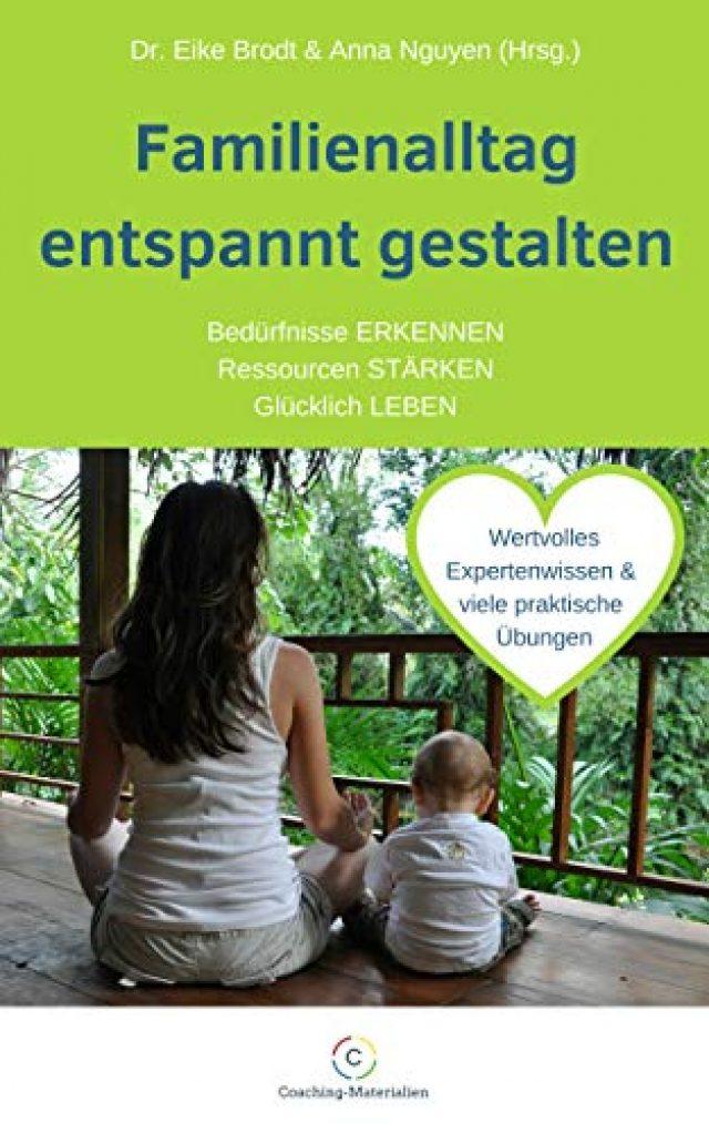 Familienalltag entspannt gestalten: Bedürfnisse ERKENNEN * Ressourcen STÄRKEN * Glücklich LEBEN