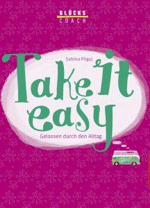 Sabina Pilguj: Glückscoach – Take it easy: Gelassen durch den Alltag