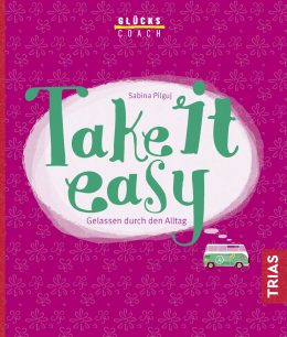 """""""Take it easy"""" – ein Lebensmotto für mehr Gelassenheit und Leichtigkeit im Leben (Teil 1)"""